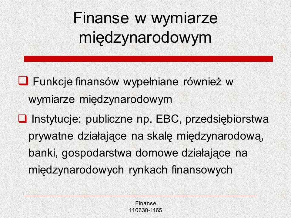 Finanse 110630-1165 Finanse w wymiarze międzynarodowym Funkcje finansów wypełniane również w wymiarze międzynarodowym Instytucje: publiczne np. EBC, p