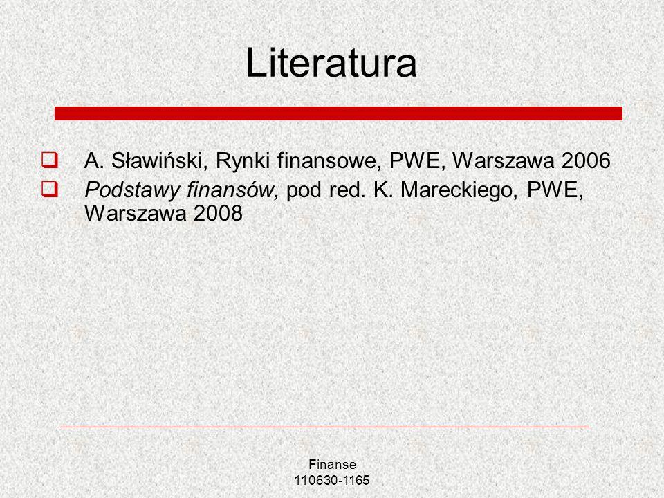 Finanse 110630-1165 Literatura A. Sławiński, Rynki finansowe, PWE, Warszawa 2006 Podstawy finansów, pod red. K. Mareckiego, PWE, Warszawa 2008