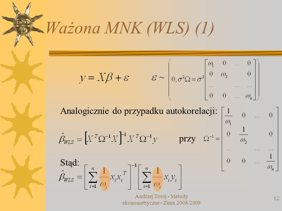 Ważona MNK (WLS) (1) 12 ~ Analogicznie do przypadku autokorelacji: przy Stąd: Andrzej Torój - Metody ekonometryczne - Zima 2008/2009
