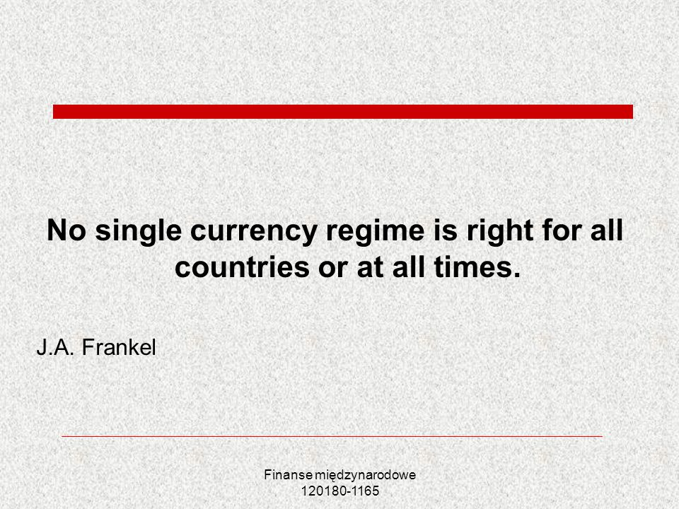 Finanse międzynarodowe 120180-1165 No single currency regime is right for all countries or at all times. J.A. Frankel