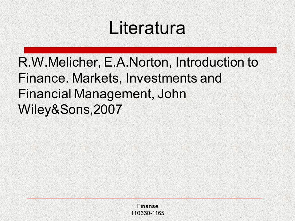 Literatura R.W.Melicher, E.A.Norton, Introduction to Finance. Markets, Investments and Financial Management, John Wiley&Sons,2007