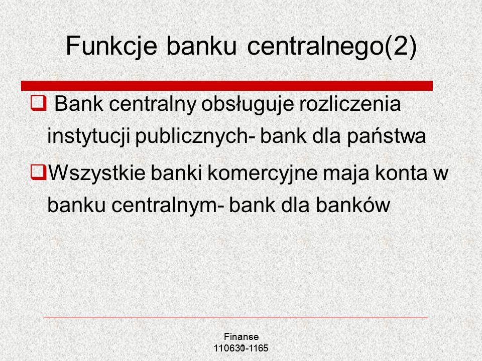 Finance 110631-1165 Funkcje banku centralnego(2) Bank centralny obsługuje rozliczenia instytucji publicznych- bank dla państwa Wszystkie banki komercy