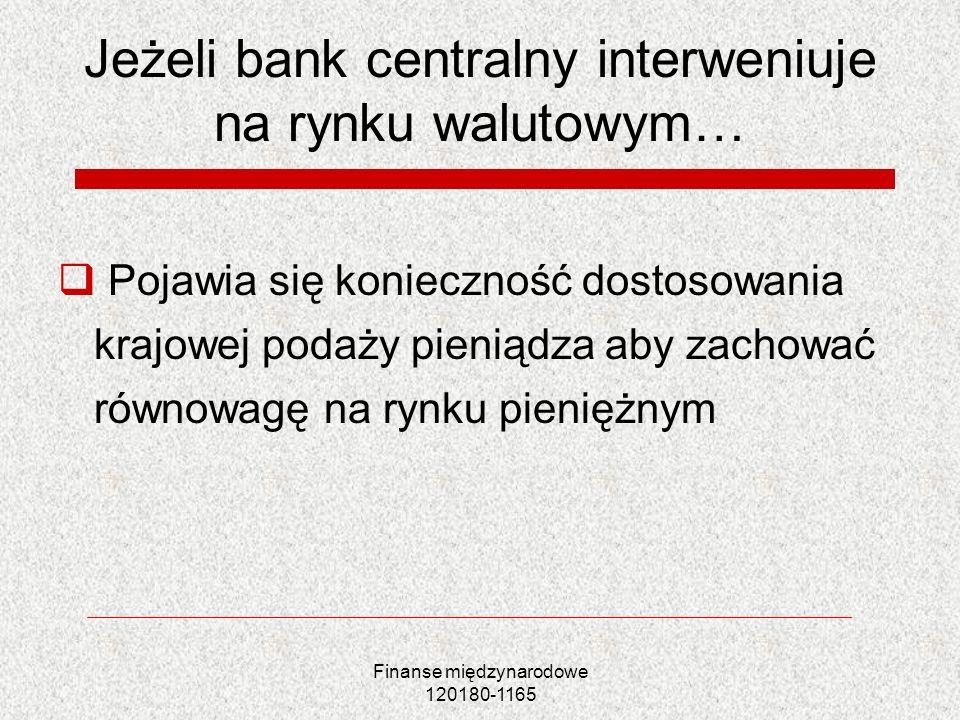 Finanse międzynarodowe 120180-1165 Jeżeli bank centralny interweniuje na rynku walutowym… Pojawia się konieczność dostosowania krajowej podaży pieniąd