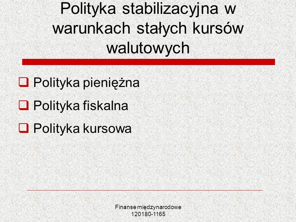 Finanse międzynarodowe 120180-1165 Polityka stabilizacyjna w warunkach stałych kursów walutowych Polityka pieniężna Polityka fiskalna Polityka kursowa
