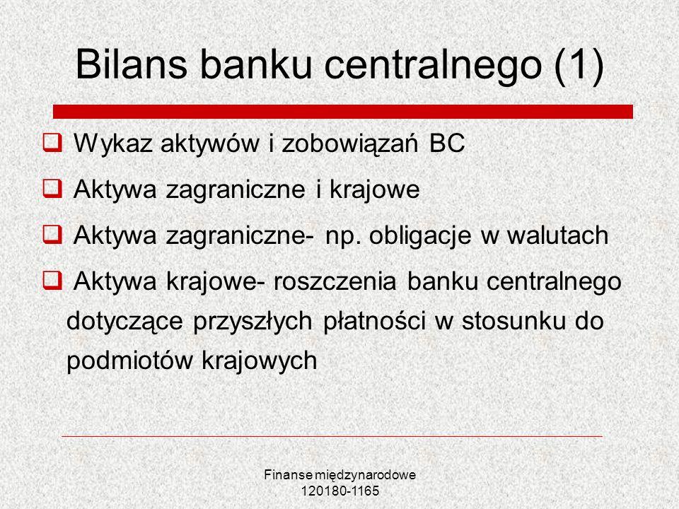 Finanse międzynarodowe 120180-1165 Bilans banku centralnego (1) Wykaz aktywów i zobowiązań BC Aktywa zagraniczne i krajowe Aktywa zagraniczne- np. obl
