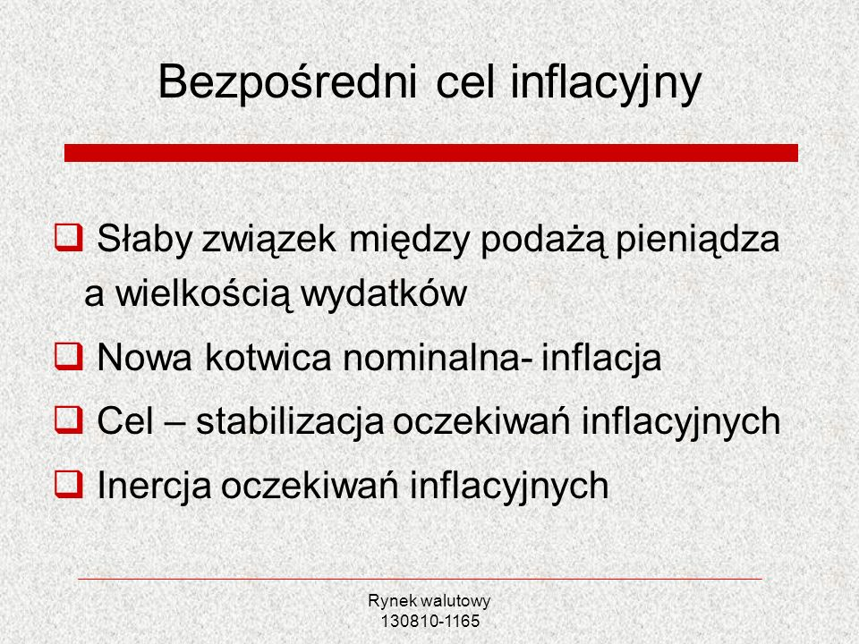 Rynek walutowy 130810-1165 Bezpośredni cel inflacyjny Słaby związek między podażą pieniądza a wielkością wydatków Nowa kotwica nominalna- inflacja Cel
