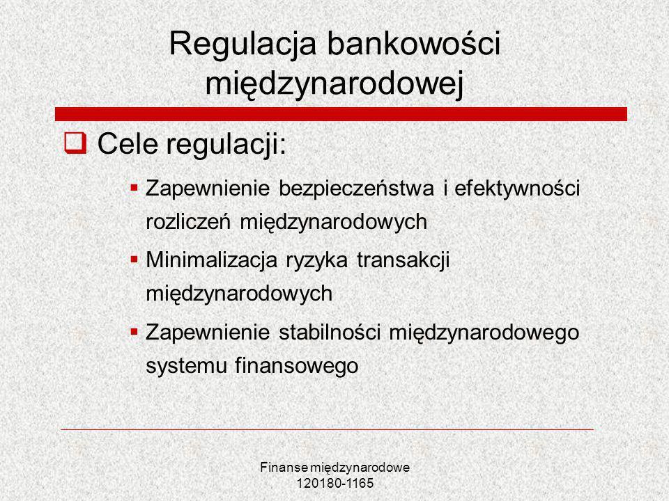 Finanse międzynarodowe 120180-1165 Regulacja bankowości międzynarodowej Cele regulacji: Zapewnienie bezpieczeństwa i efektywności rozliczeń międzynaro