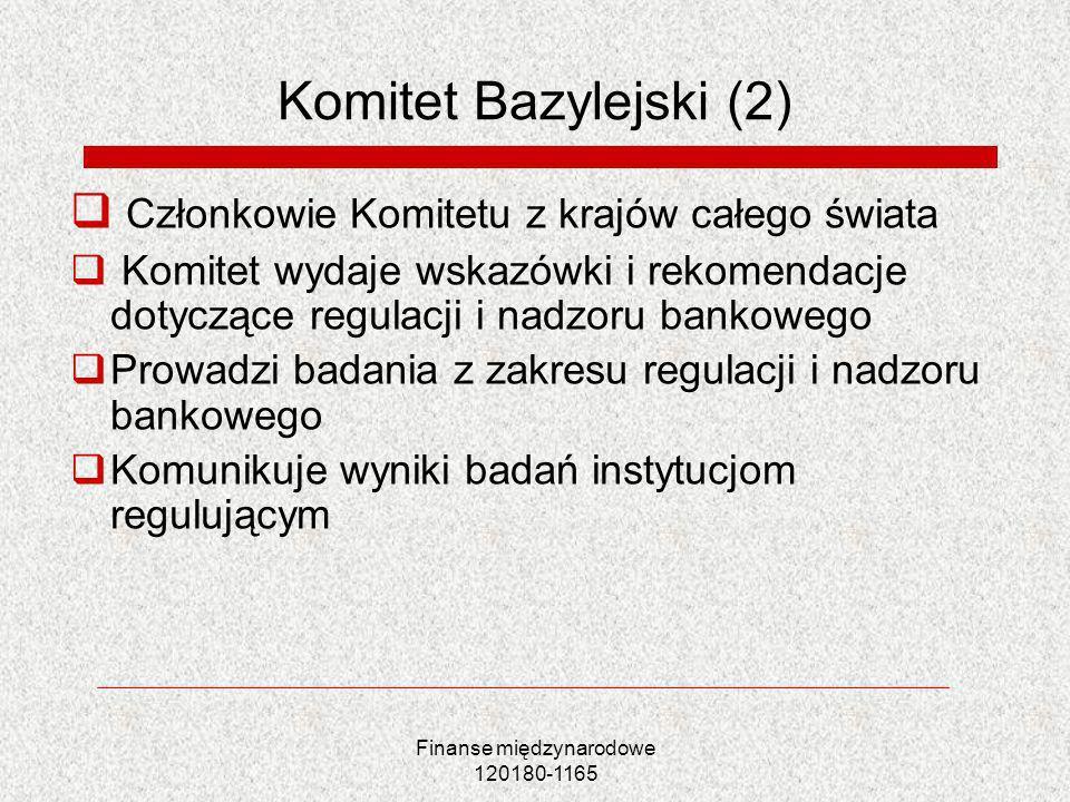 Finanse międzynarodowe 120180-1165 Komitet Bazylejski (2) Członkowie Komitetu z krajów całego świata Komitet wydaje wskazówki i rekomendacje dotyczące
