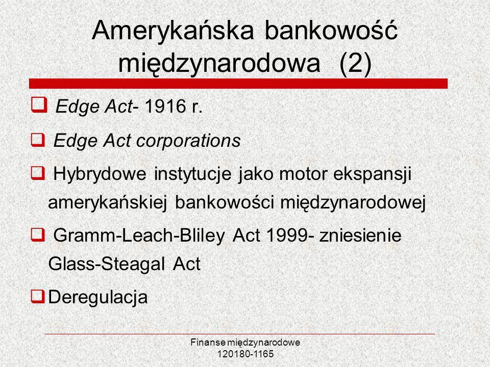 Finanse międzynarodowe 120180-1165 Amerykańska bankowość międzynarodowa (2) Edge Act- 1916 r. Edge Act corporations Hybrydowe instytucje jako motor ek