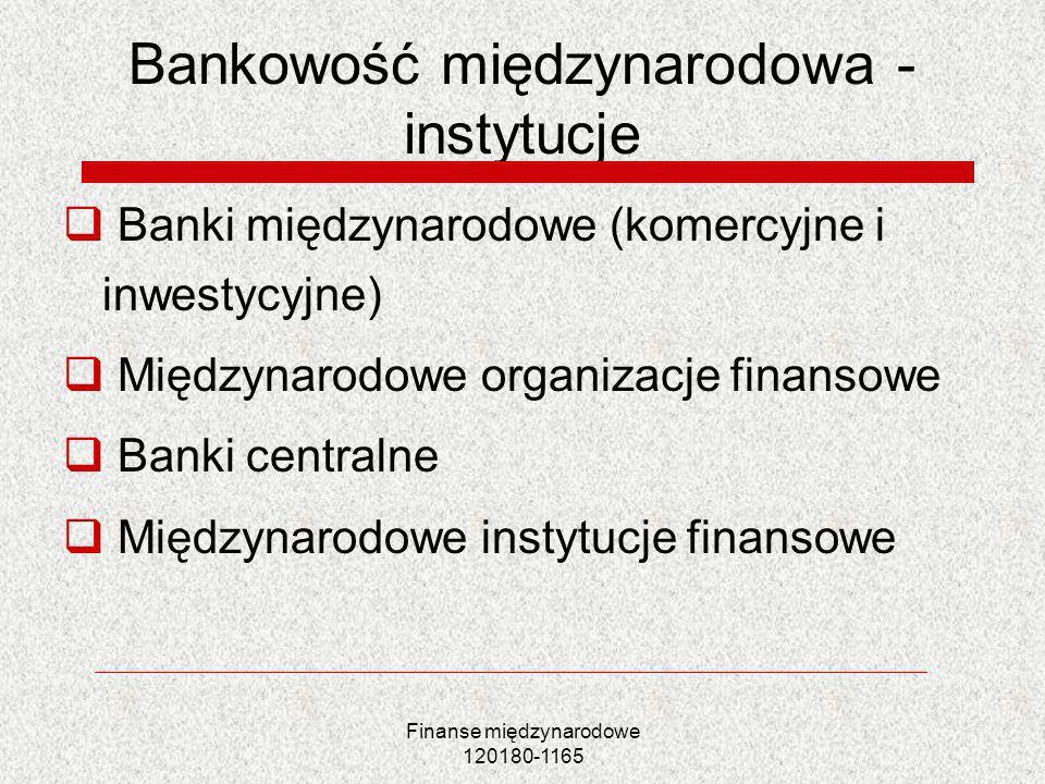 Finanse międzynarodowe 120180-1165 Bankowość międzynarodowa - instytucje Banki międzynarodowe (komercyjne i inwestycyjne) Międzynarodowe organizacje f