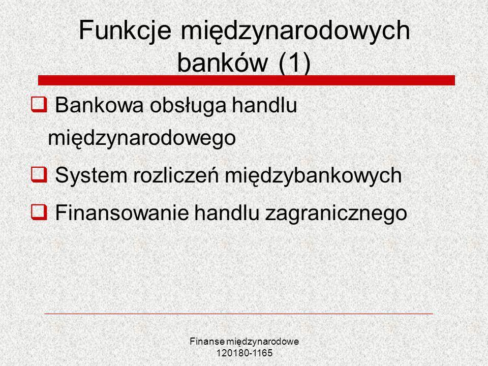 Finanse międzynarodowe 120180-1165 Funkcje międzynarodowych banków (1) Bankowa obsługa handlu międzynarodowego System rozliczeń międzybankowych Finans