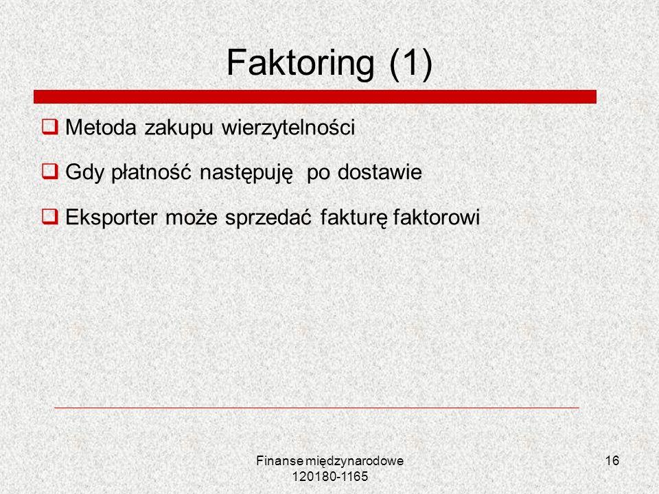 16 Faktoring (1) Metoda zakupu wierzytelności Gdy płatność następuję po dostawie Eksporter może sprzedać fakturę faktorowi Finanse międzynarodowe 1201