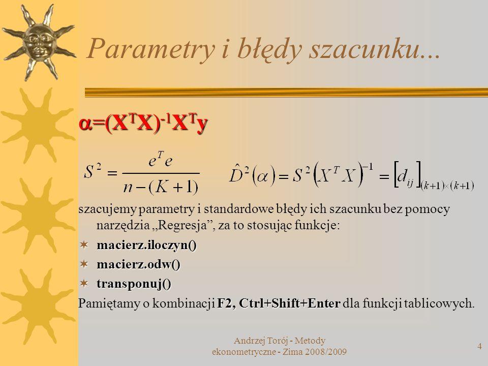 Andrzej Torój - Metody ekonometryczne - Zima 2008/2009 4 Parametry i błędy szacunku... =(X T X) -1 X T y =(X T X) -1 X T y szacujemy parametry i stand