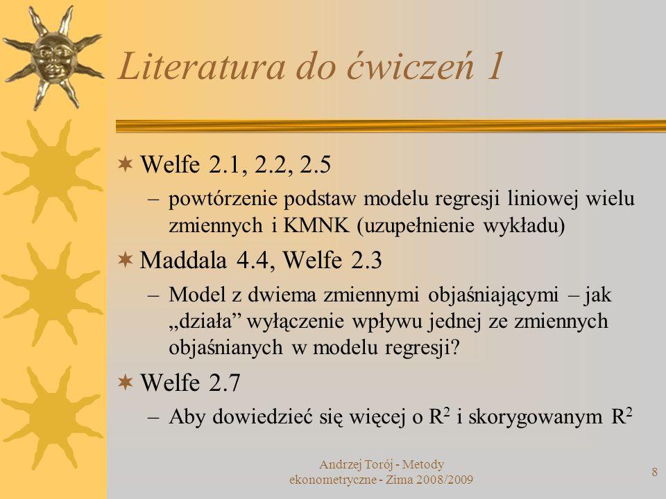 Andrzej Torój - Metody ekonometryczne - Zima 2008/2009 8 Literatura do ćwiczeń 1 Welfe 2.1, 2.2, 2.5 –powtórzenie podstaw modelu regresji liniowej wie