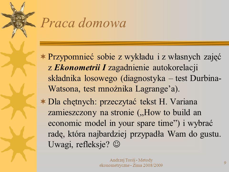 Andrzej Torój - Metody ekonometryczne - Zima 2008/2009 9 Praca domowa Przypomnieć sobie z wykładu i z własnych zajęć z Ekonometrii I zagadnienie autok