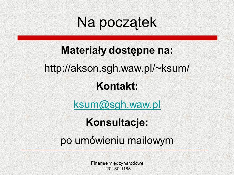 Finanse międzynarodowe 120180-1165 Na początek Materiały dostępne na: http://akson.sgh.waw.pl/~ksum/ Kontakt: ksum@sgh.waw.pl Konsultacje: po umówieni