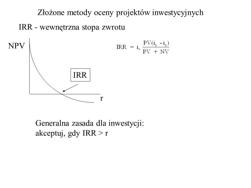 Złożone metody oceny projektów inwestycyjnych IRR - wewnętrzna stopa zwrotu NPV r IRR Generalna zasada dla inwestycji: akceptuj, gdy IRR > r