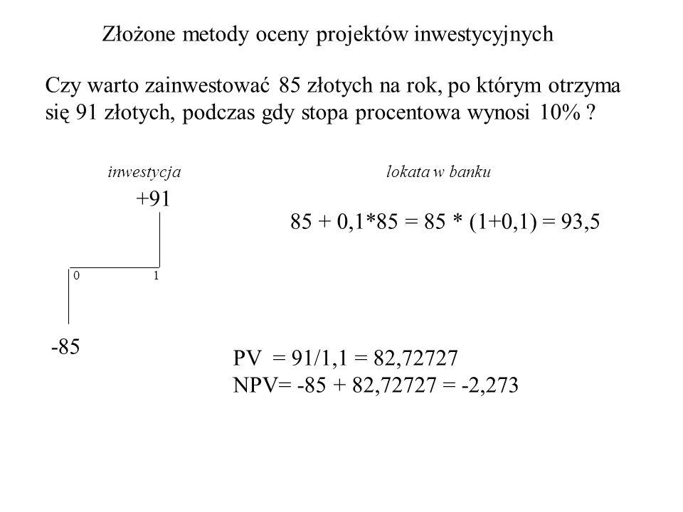 Złożone metody oceny projektów inwestycyjnych Lokata 100 złotych na 1 i 2 lata w banku przy stopie procentowej 9% -100 +109 021 lub +118.81 1 rok 100 + 100*0,09 = 100*1,09 = 109 2 rok 100*1,09 * 1,09 = 100*(1,09) 2 = 118.81 100 = 118.81 / (1,09) 2 FV = (1 + r) n * PV PV = FV / (1 + r) n