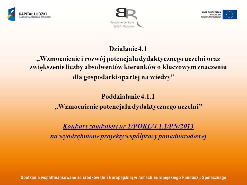 Działanie 4.1,,Wzmocnienie i rozwój potencjału dydaktycznego uczelni oraz zwiększenie liczby absolwentów kierunków o kluczowym znaczeniu dla gospodarki opartej na wiedzy Poddziałanie 4.1.1 Wzmocnienie potencjału dydaktycznego uczelni Konkurs zamknięty nr 1/POKL/4.1.1/PN/2013 na wyodrębnione projekty współpracy ponadnarodowej