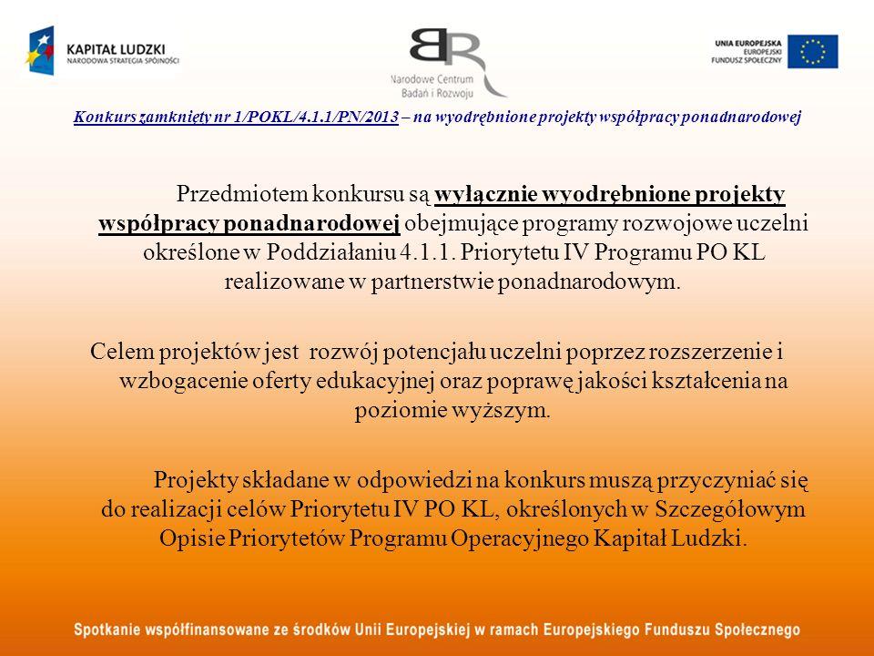 Konkurs zamknięty nr 1/POKL/4.1.1/PN/2013 – na wyodrębnione projekty współpracy ponadnarodowej Przedmiotem konkursu są wyłącznie wyodrębnione projekty współpracy ponadnarodowej obejmujące programy rozwojowe uczelni określone w Poddziałaniu 4.1.1.