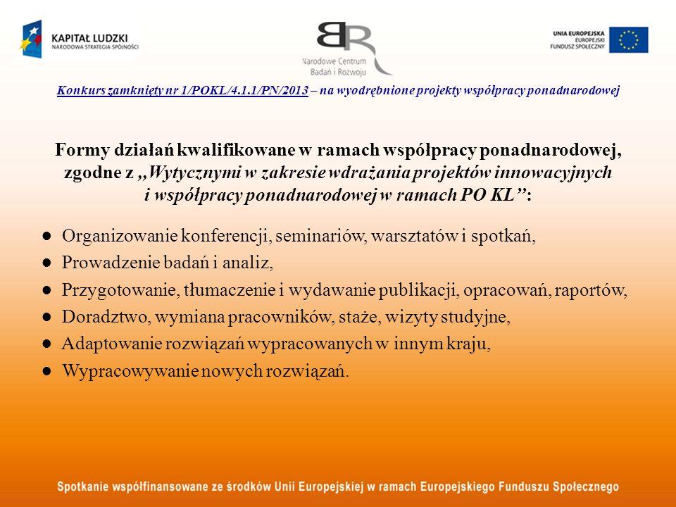 Konkurs zamknięty nr 1/POKL/4.1.1/PN/2013 – na wyodrębnione projekty współpracy ponadnarodowej Formy działań kwalifikowane w ramach współpracy ponadnarodowej, zgodne z,,Wytycznymi w zakresie wdrażania projektów innowacyjnych i współpracy ponadnarodowej w ramach PO KL: Organizowanie konferencji, seminariów, warsztatów i spotkań, Prowadzenie badań i analiz, Przygotowanie, tłumaczenie i wydawanie publikacji, opracowań, raportów, Doradztwo, wymiana pracowników, staże, wizyty studyjne, Adaptowanie rozwiązań wypracowanych w innym kraju, Wypracowywanie nowych rozwiązań.