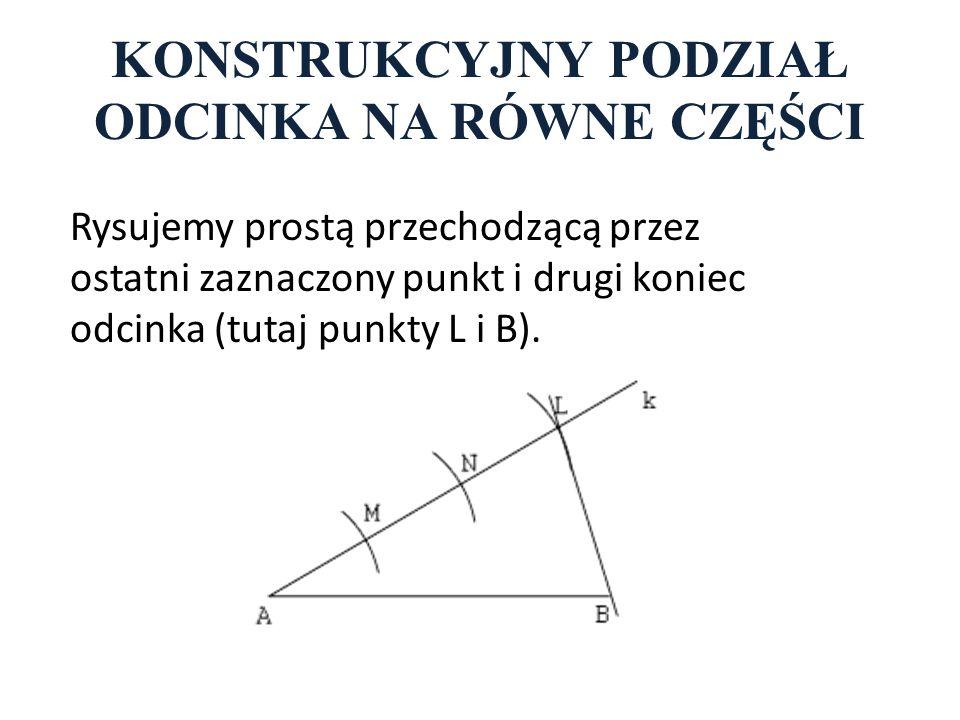 KONSTRUKCYJNY PODZIAŁ ODCINKA NA RÓWNE CZĘŚCI Rysujemy prostą przechodzącą przez ostatni zaznaczony punkt i drugi koniec odcinka (tutaj punkty L i B).