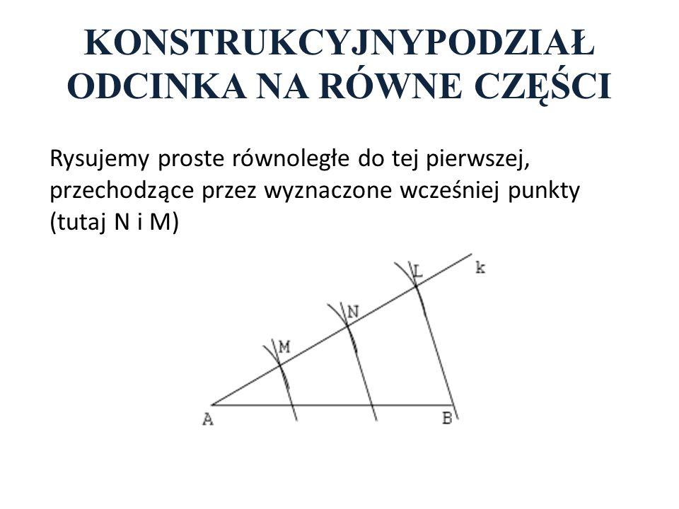 KONSTRUKCYJNYPODZIAŁ ODCINKA NA RÓWNE CZĘŚCI Rysujemy proste równoległe do tej pierwszej, przechodzące przez wyznaczone wcześniej punkty (tutaj N i M)
