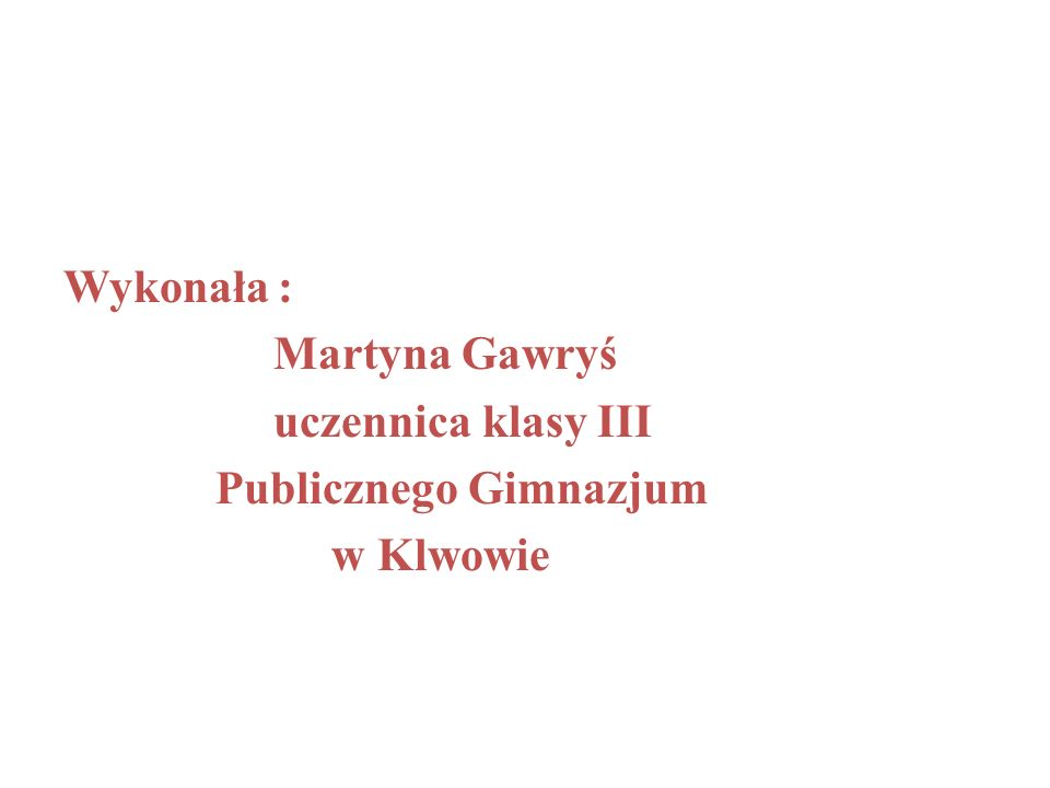 Wykonała : Martyna Gawryś uczennica klasy III Publicznego Gimnazjum w Klwowie