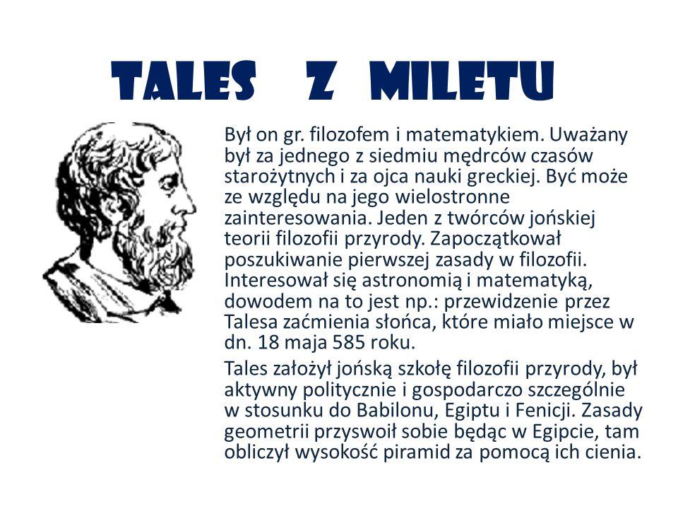 Tales z Miletu Był on gr. filozofem i matematykiem. Uważany był za jednego z siedmiu mędrców czasów starożytnych i za ojca nauki greckiej. Być może ze