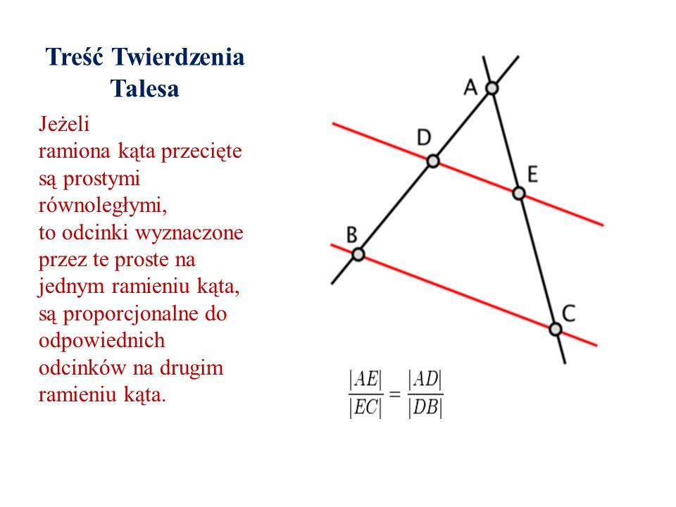 Treść Twierdzenia Talesa Jeżeli ramiona kąta przecięte są prostymi równoległymi, to odcinki wyznaczone przez te proste na jednym ramieniu kąta, są pro
