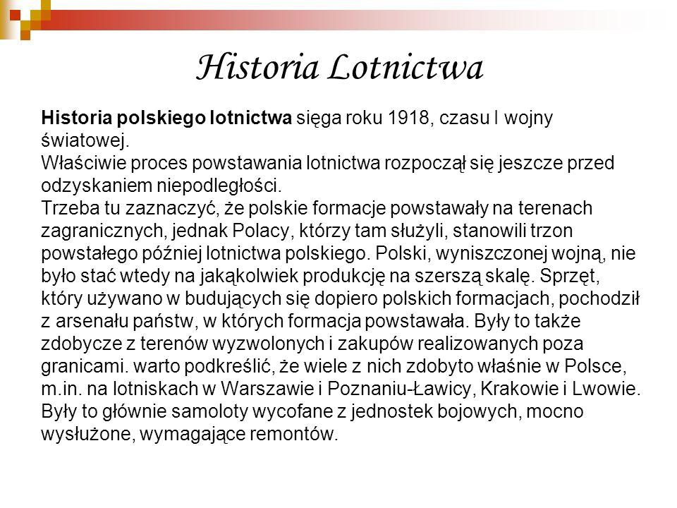 Historia Lotnictwa Historia polskiego lotnictwa sięga roku 1918, czasu I wojny światowej. Właściwie proces powstawania lotnictwa rozpoczął się jeszcze