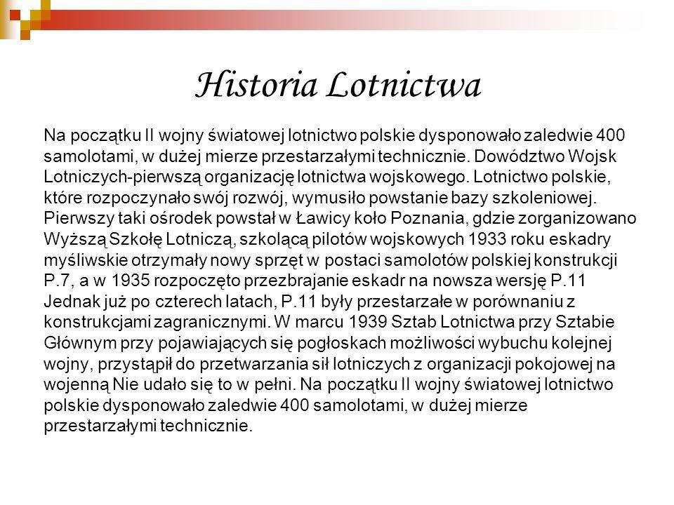Historia Lotnictwa Na początku II wojny światowej lotnictwo polskie dysponowało zaledwie 400 samolotami, w dużej mierze przestarzałymi technicznie. Do