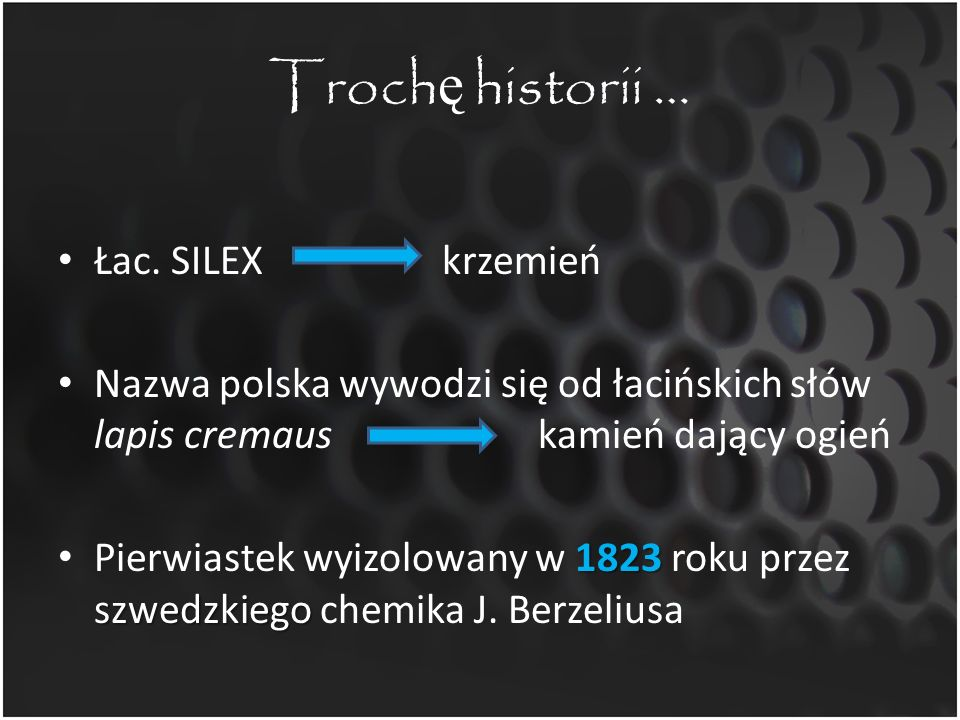 Troch ę historii … Łac. SILEXkrzemień Nazwa polska wywodzi się od łacińskich słów lapis cremaus kamień dający ogień 1823 szwedzkiego Pierwiastek wyizo