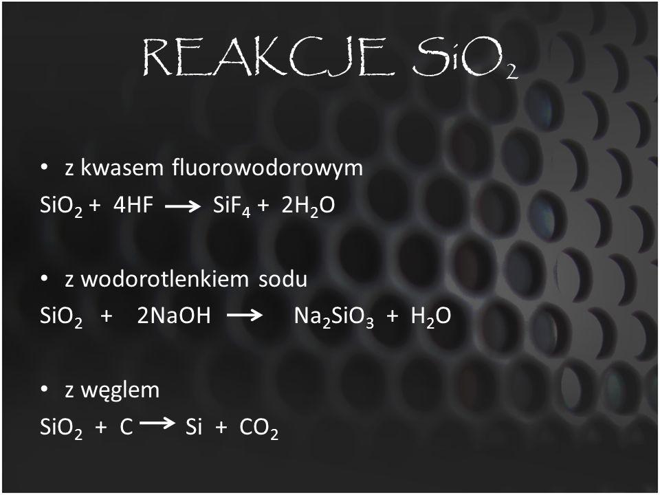 REAKCJE SiO 2 z kwasem fluorowodorowym SiO 2 + 4HF SiF 4 + 2H 2 O z wodorotlenkiem sodu SiO 2 + 2NaOH Na 2 SiO 3 + H 2 O z węglem SiO 2 + C Si + CO 2