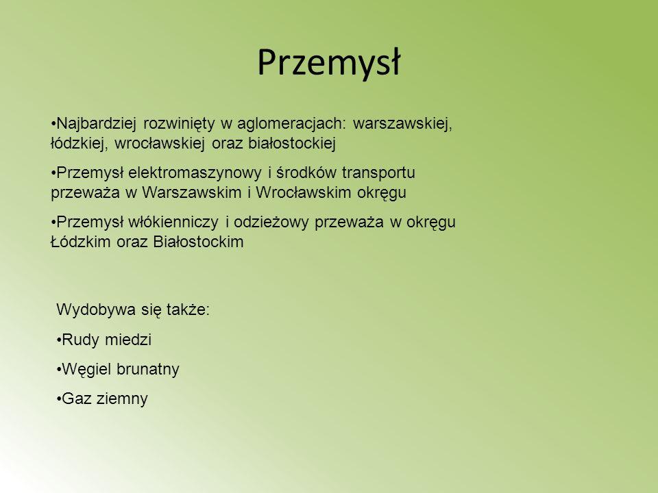 Przemysł Najbardziej rozwinięty w aglomeracjach: warszawskiej, łódzkiej, wrocławskiej oraz białostockiej Przemysł elektromaszynowy i środków transport