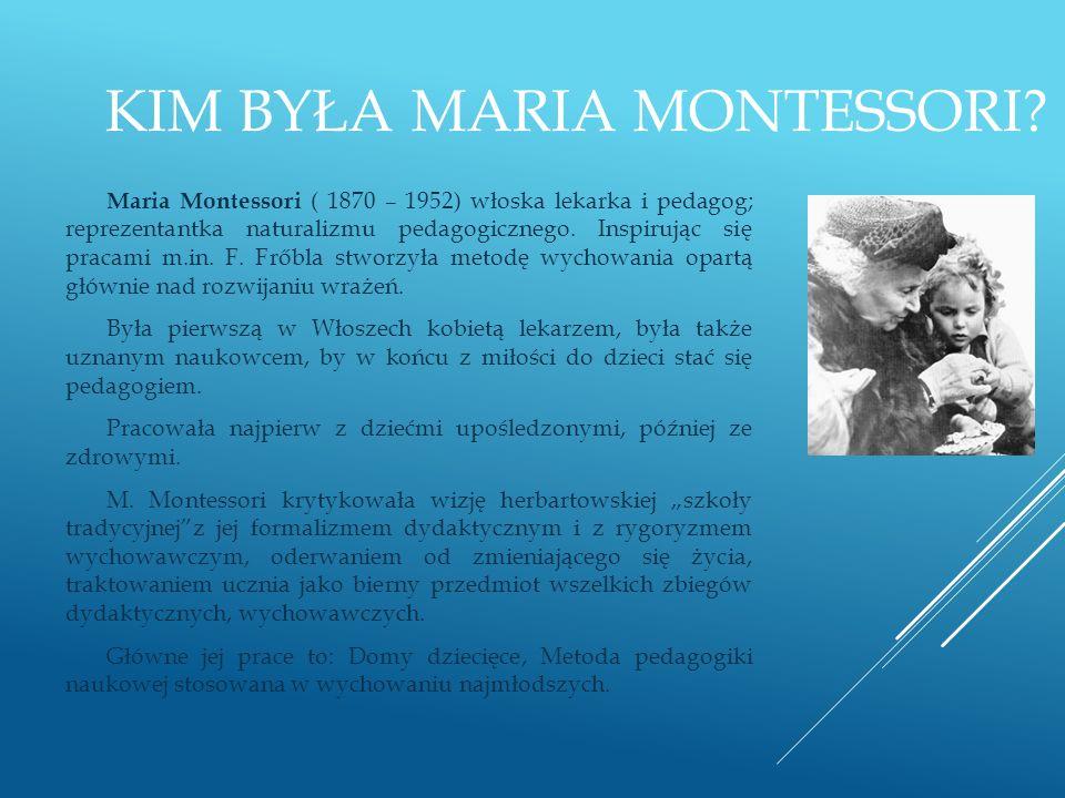 KIM BYŁA MARIA MONTESSORI? Maria Montessori ( 1870 – 1952) włoska lekarka i pedagog; reprezentantka naturalizmu pedagogicznego. Inspirując się pracami