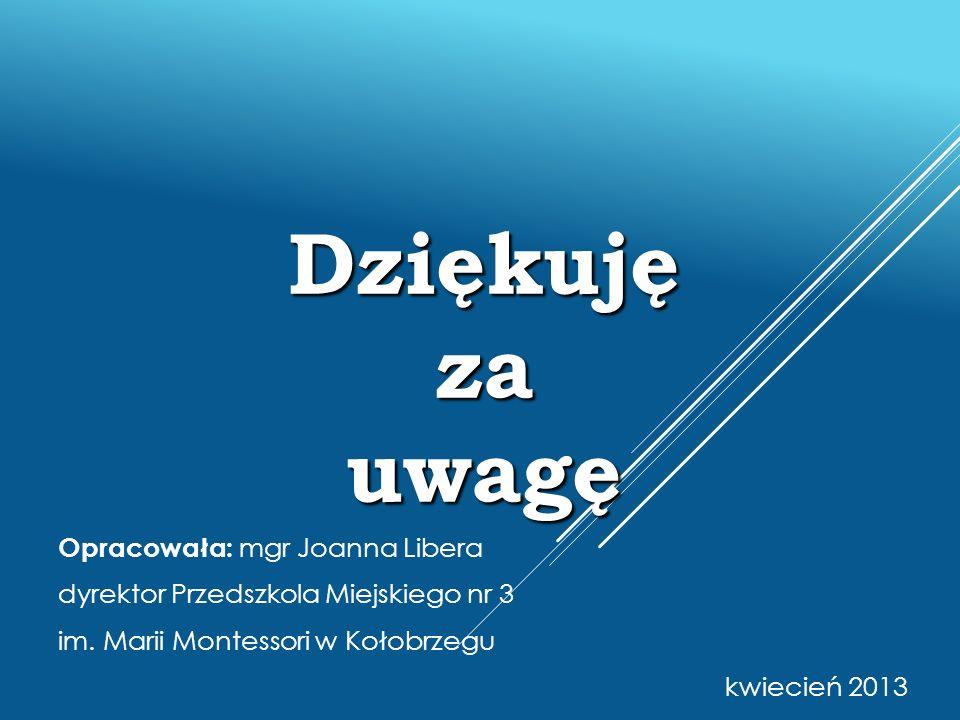 Dziękuję za uwagę Opracowała: mgr Joanna Libera dyrektor Przedszkola Miejskiego nr 3 im. Marii Montessori w Kołobrzegu kwiecień 2013