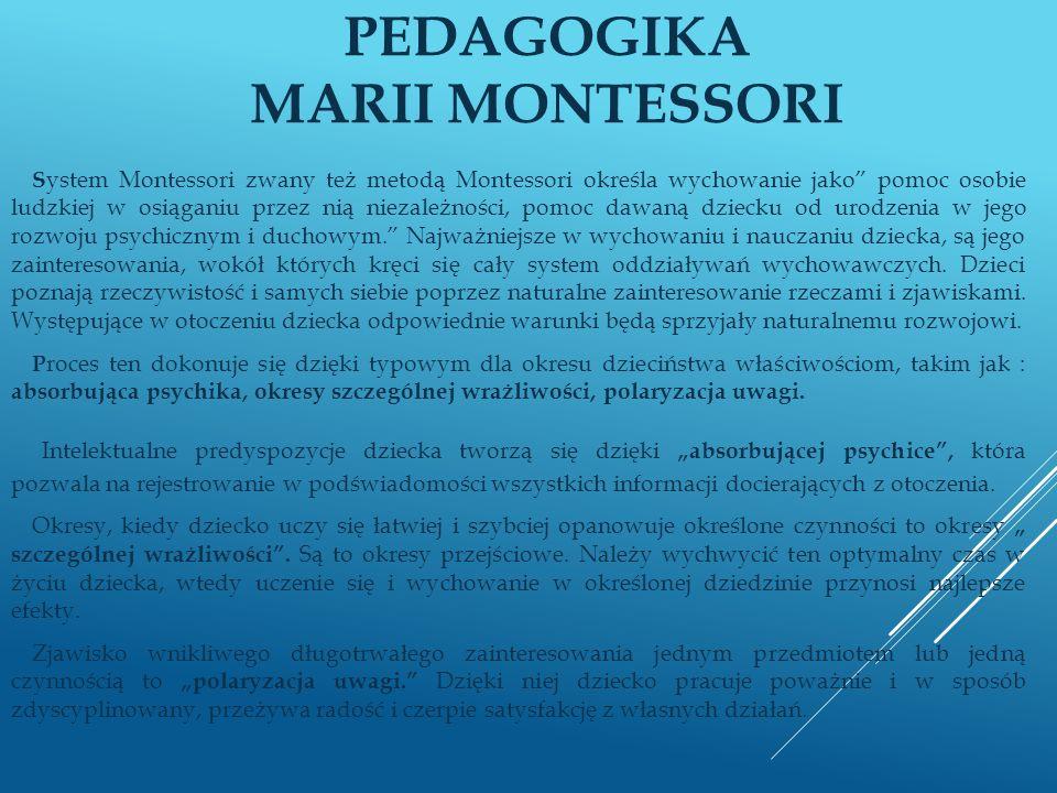 PEDAGOGIKA MARII MONTESSORI S ystem Montessori zwany też metodą Montessori określa wychowanie jako pomoc osobie ludzkiej w osiąganiu przez nią niezale