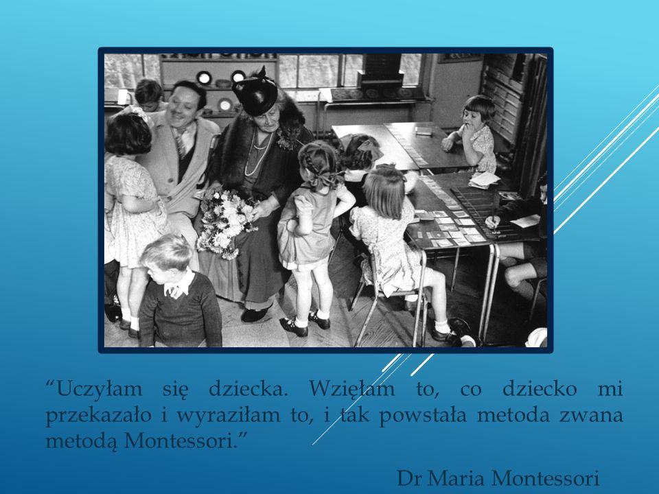 Uczyłam się dziecka. Wzięłam to, co dziecko mi przekazało i wyraziłam to, i tak powstała metoda zwana metodą Montessori. Dr Maria Montessori