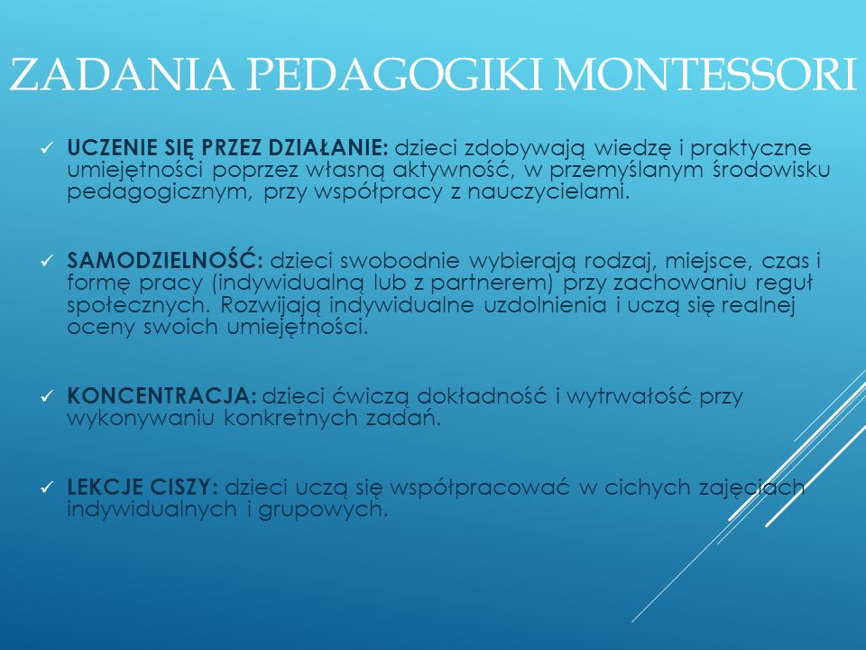 ZADANIA PEDAGOGIKI MONTESSORI UCZENIE SIĘ PRZEZ DZIAŁANIE: dzieci zdobywają wiedzę i praktyczne umiejętności poprzez własną aktywność, w przemyślanym