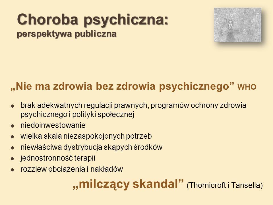 Choroba psychiczna: perspektywa publiczna Nie ma zdrowia bez zdrowia psychicznego WHO brak adekwatnych regulacji prawnych, programów ochrony zdrowia psychicznego i polityki społecznej niedoinwestowanie wielka skala niezaspokojonych potrzeb niewłaściwa dystrybucja skąpych środków jednostronność terapii rozziew obciążenia i nakładów milczący skandal (Thornicroft i Tansella)