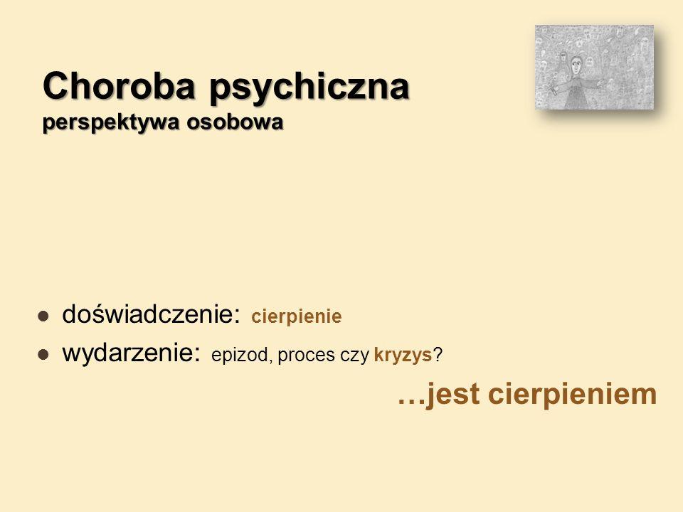 Choroba psychiczna perspektywa osobowa doświadczenie: cierpienie wydarzenie: epizod, proces czy kryzys.
