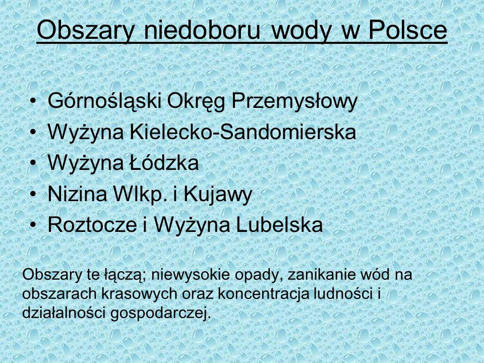 Obszary niedoboru wody w Polsce Górnośląski Okręg Przemysłowy Wyżyna Kielecko-Sandomierska Wyżyna Łódzka Nizina Wlkp. i Kujawy Roztocze i Wyżyna Lubel