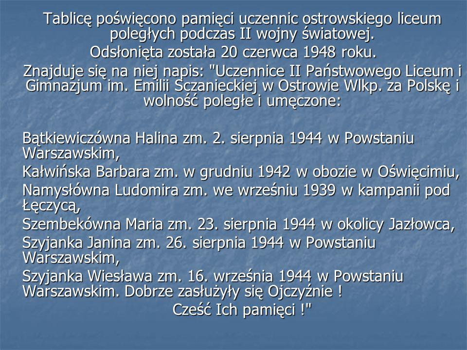 Tablicę poświęcono pamięci uczennic ostrowskiego liceum poległych podczas II wojny światowej. Odsłonięta została 20 czerwca 1948 roku. Znajduje się na