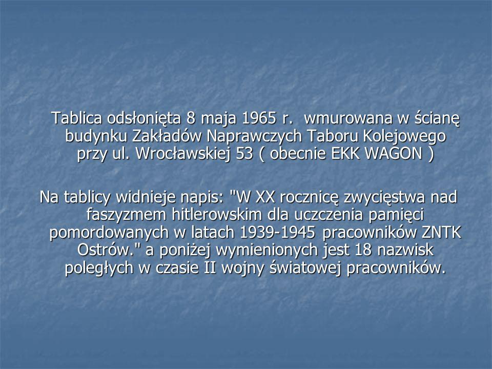 Tablica odsłonięta 8 maja 1965 r. wmurowana w ścianę budynku Zakładów Naprawczych Taboru Kolejowego przy ul. Wrocławskiej 53 ( obecnie EKK WAGON ) Na
