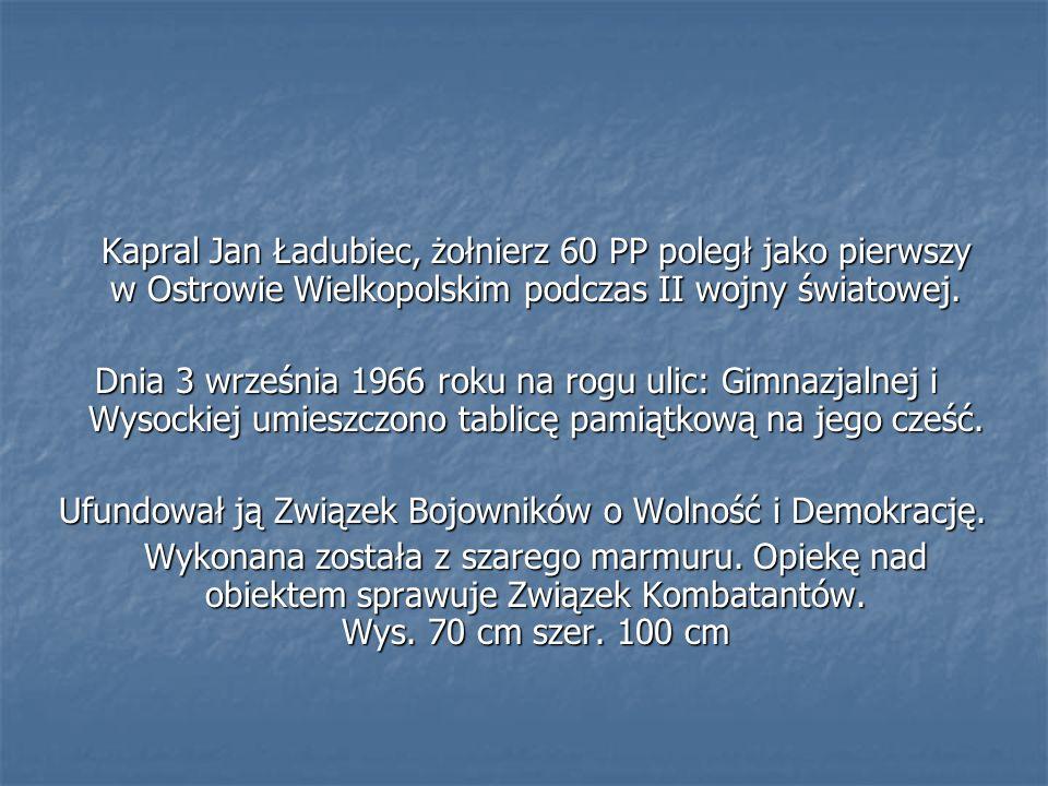 Kapral Jan Ładubiec, żołnierz 60 PP poległ jako pierwszy w Ostrowie Wielkopolskim podczas II wojny światowej. Dnia 3 września 1966 roku na rogu ulic: