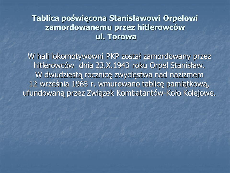 W hali lokomotywowni PKP został zamordowany przez hitlerowców dnia 23.X.1943 roku Orpel Stanisław. W dwudziestą rocznicę zwycięstwa nad nazizmem 12 wr