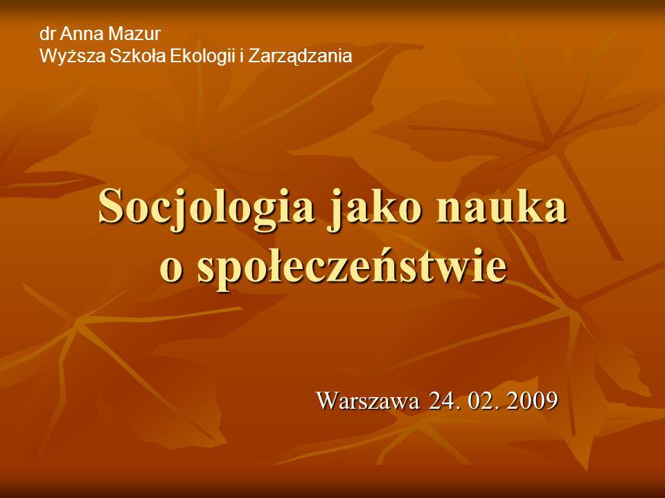 Socjologia jako nauka o społeczeństwie Warszawa 24. 02. 2009 dr Anna Mazur Wyższa Szkoła Ekologii i Zarządzania
