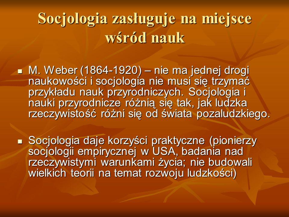 Socjologia zasługuje na miejsce wśród nauk M. Weber (1864-1920) – nie ma jednej drogi naukowości i socjologia nie musi się trzymać przykładu nauk przy