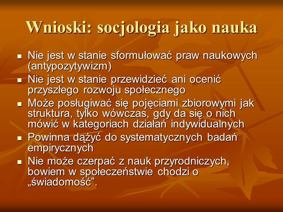 Wnioski: socjologia jako nauka Nie jest w stanie sformułować praw naukowych (antypozytywizm) Nie jest w stanie sformułować praw naukowych (antypozytyw
